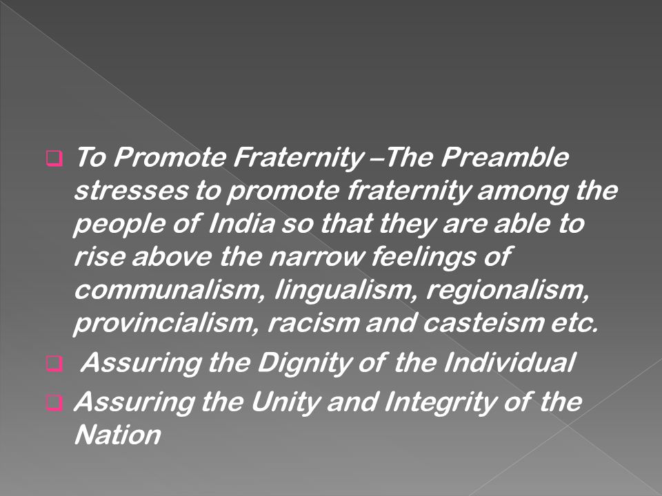 To Promote Fraternity –The Preamble stresses to promote fraternity among the people of India so that they are able to rise above the narrow feelings of communalism, lingualism, regionalism, provincialism, racism and casteism etc.