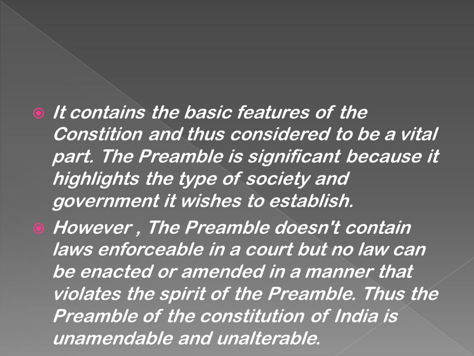 It contains the basic features of the Constition and thus considered to be a vital part. The Preamble is significant because it highlights the type of society and government it wishes to establish.