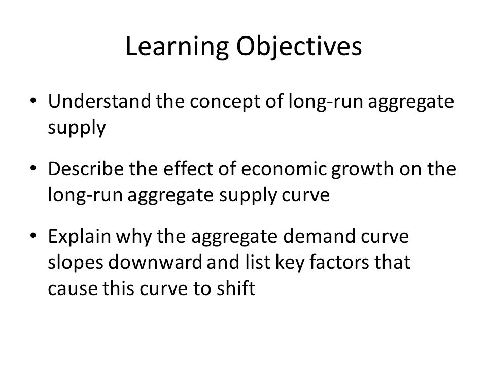 Learning Objectives Understand the concept of long-run aggregate supply.