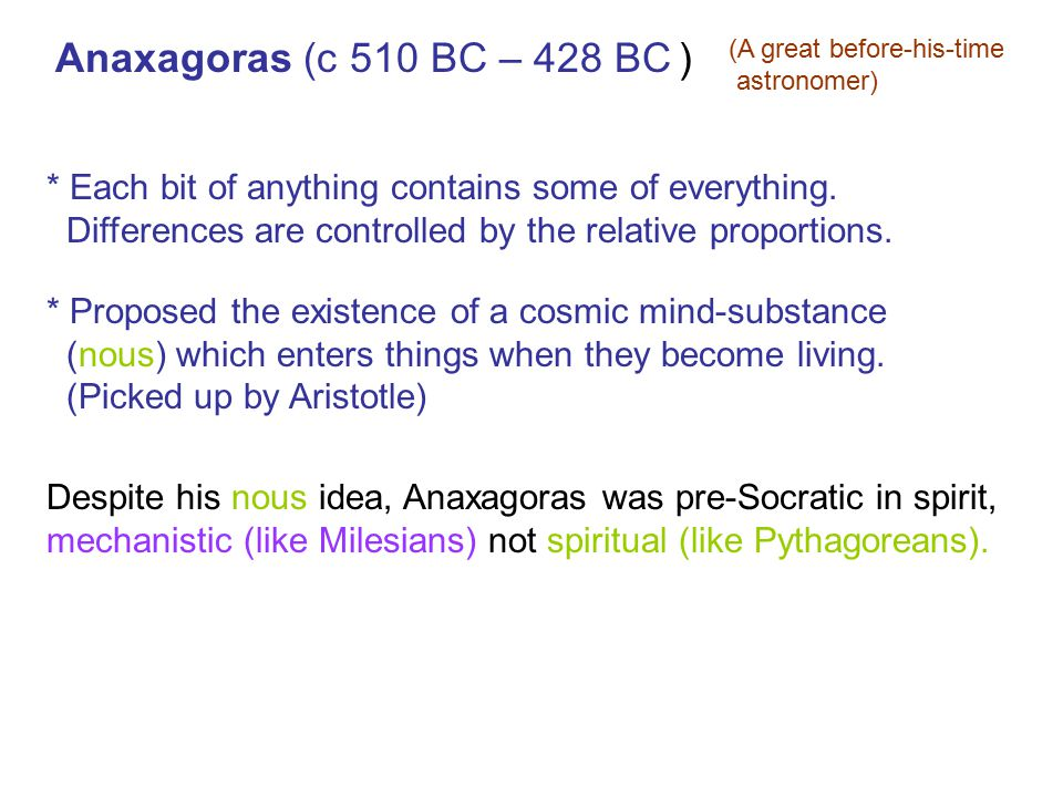 Anaxagoras (c 510 BC – 428 BC ) (A great before-his-time. astronomer) * Each bit of anything contains some of everything.