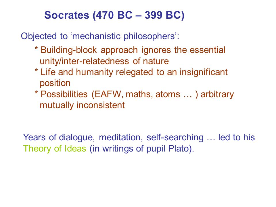 Socrates (470 BC – 399 BC) Objected to 'mechanistic philosophers':