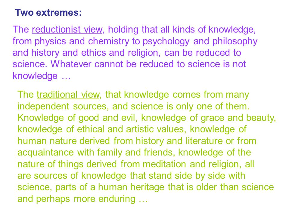Two extremes: The reductionist view, holding that all kinds of knowledge, from physics and chemistry to psychology and philosophy.