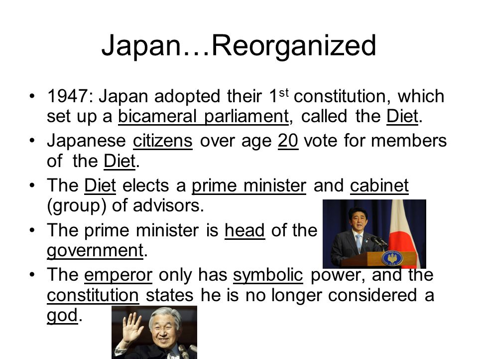 Japan…Reorganized 1947: Japan adopted their 1st constitution, which set up a bicameral parliament, called the Diet.