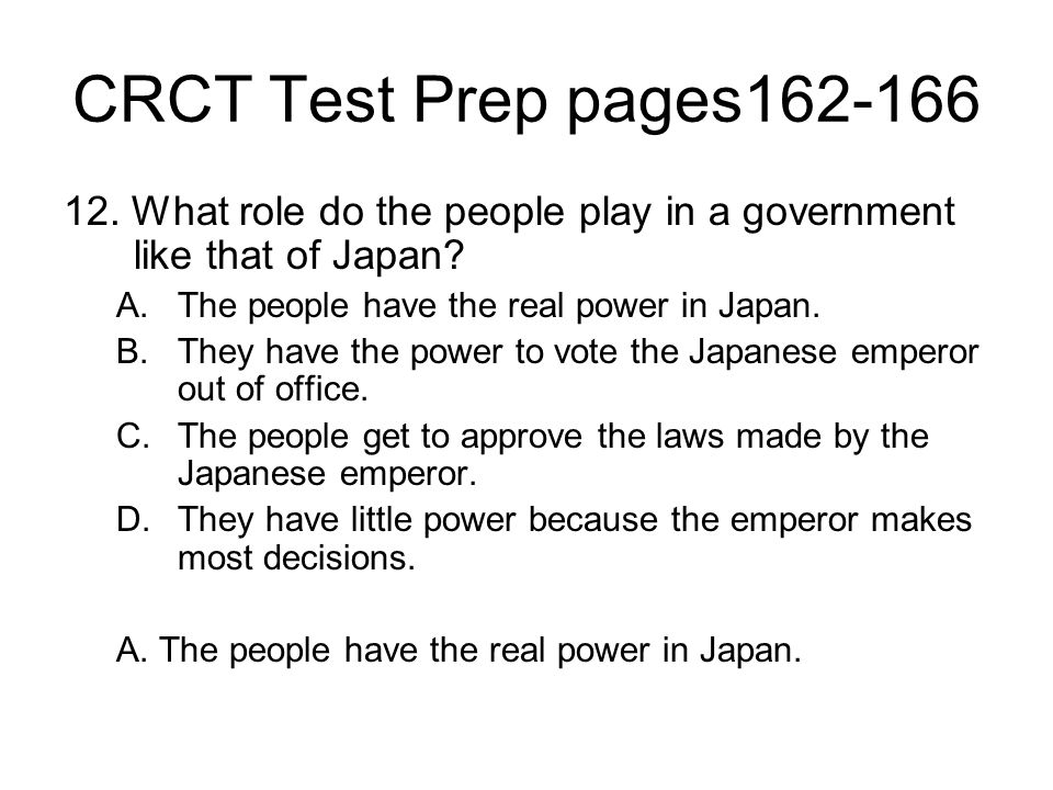 CRCT Test Prep pages162-166 12. What role do the people play in a government like that of Japan The people have the real power in Japan.