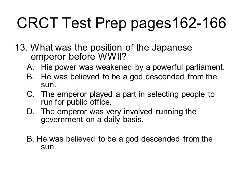 CRCT Test Prep pages162-166 13. What was the position of the Japanese emperor before WWII His power was weakened by a powerful parliament.