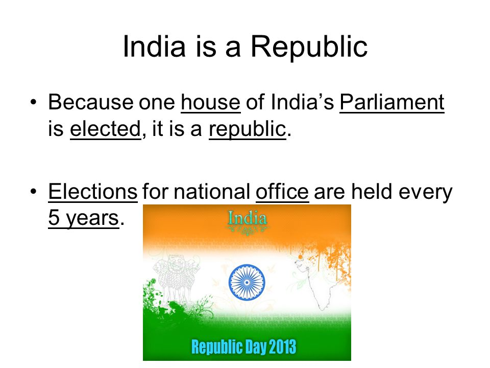 India is a Republic Because one house of India's Parliament is elected, it is a republic.