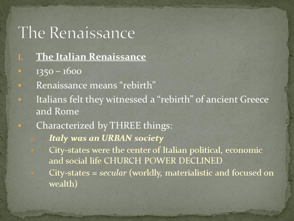 The Renaissance The Italian Renaissance 1350 – 1600