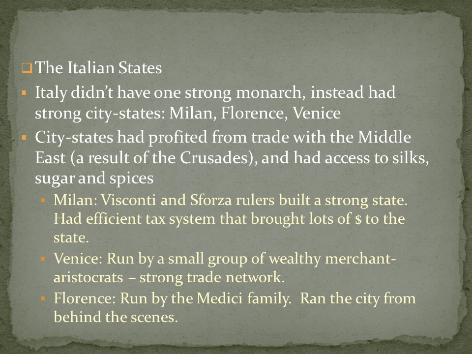 The Italian States Italy didn't have one strong monarch, instead had strong city-states: Milan, Florence, Venice.