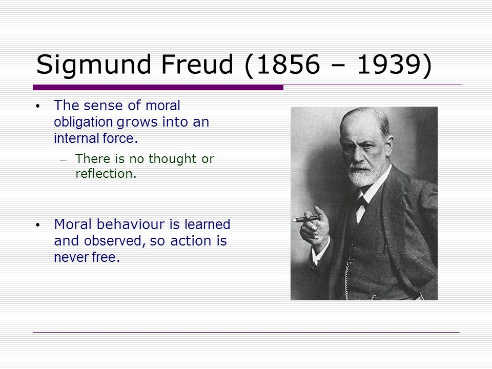Sigmund Freud (1856 – 1939) The sense of moral obligation grows into an internal force. There is no thought or reflection.