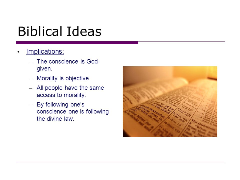 Biblical Ideas Implications: The conscience is God- given.