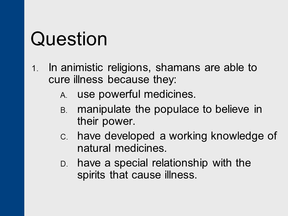 Question In animistic religions, shamans are able to cure illness because they: use powerful medicines.