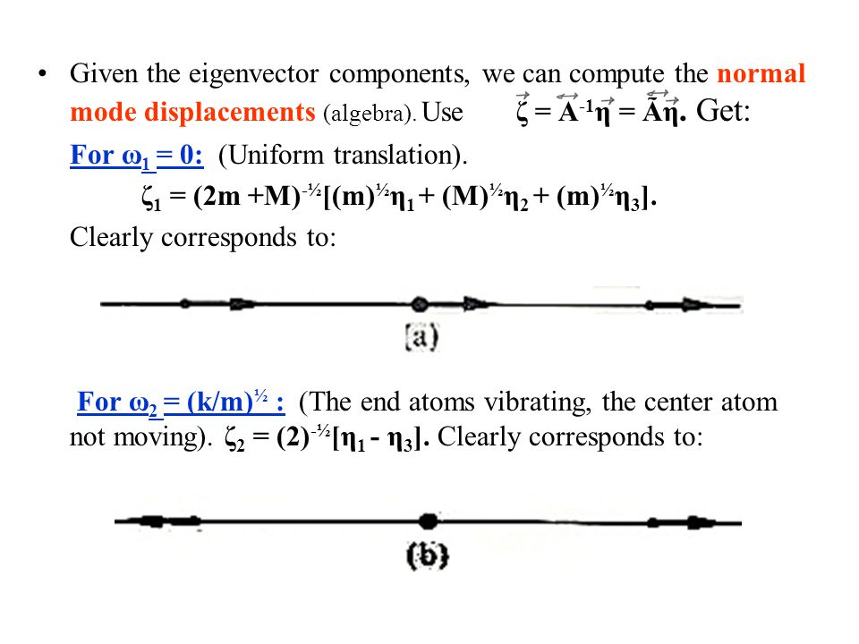 Given the eigenvector components, we can compute the normal mode displacements (algebra). Use ζ = A-1η = Ãη. Get: