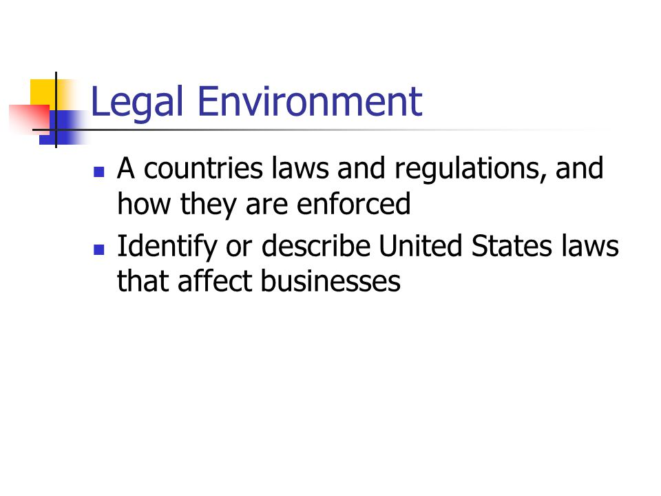 Legal Environment A countries laws and regulations, and how they are enforced.