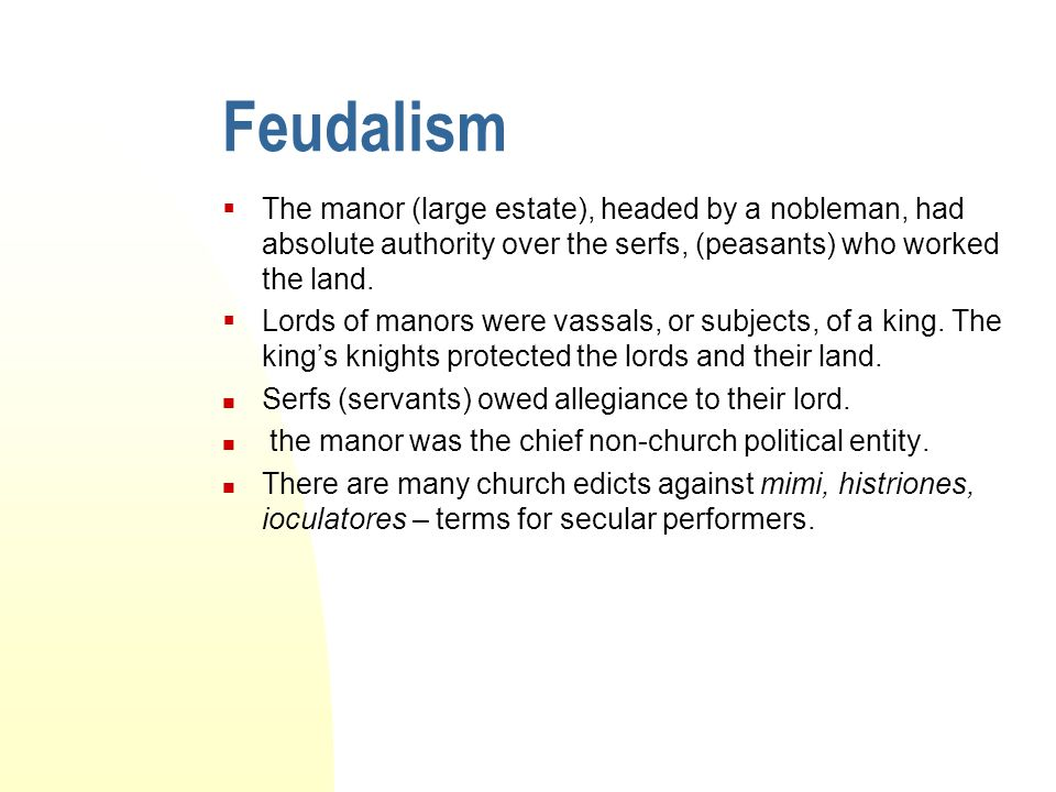 Feudalism The manor (large estate), headed by a nobleman, had absolute authority over the serfs, (peasants) who worked the land.