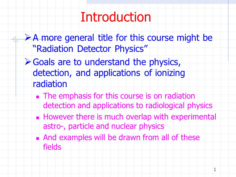 Introduction A more general title for this course might be Radiation Detector Physics