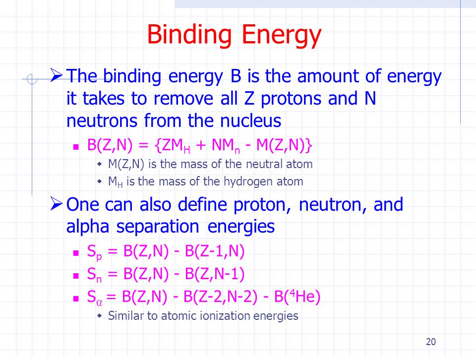 Binding Energy The binding energy B is the amount of energy it takes to remove all Z protons and N neutrons from the nucleus.