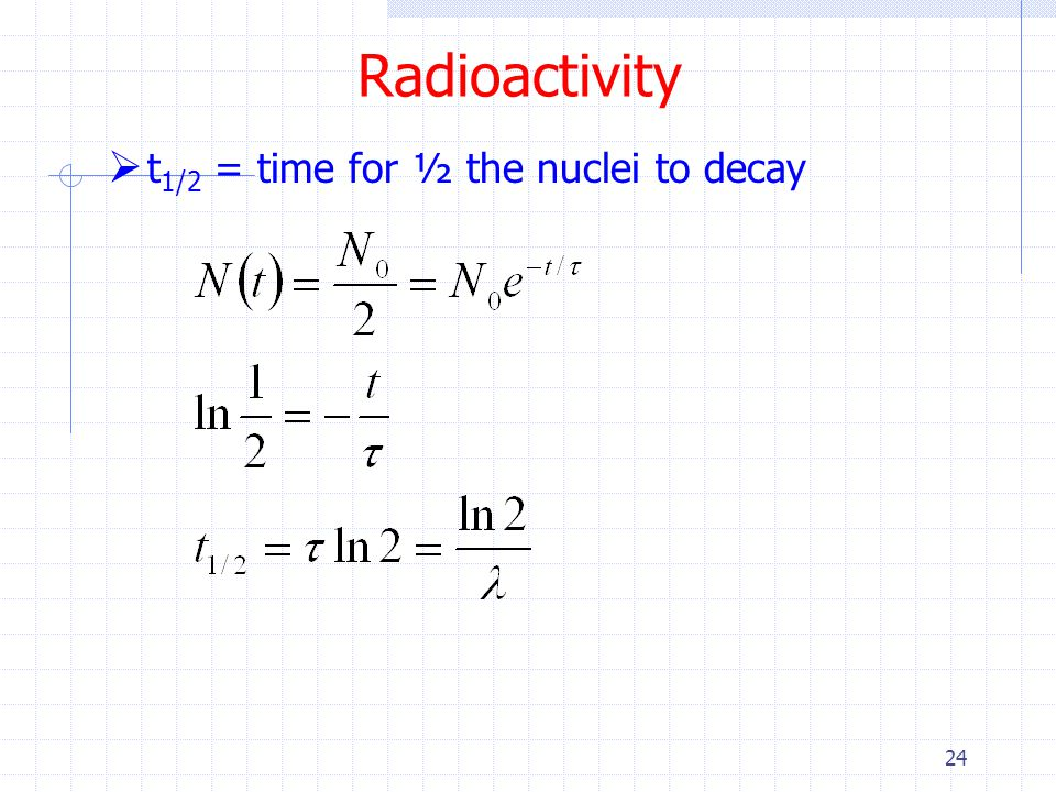 Radioactivity t1/2 = time for ½ the nuclei to decay