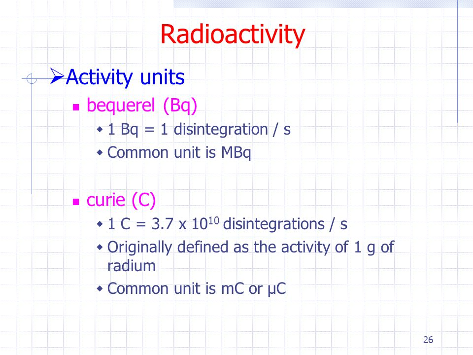 Radioactivity Activity units bequerel (Bq) curie (C)
