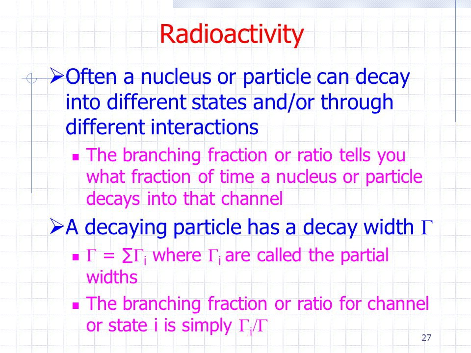 Radioactivity Often a nucleus or particle can decay into different states and/or through different interactions.