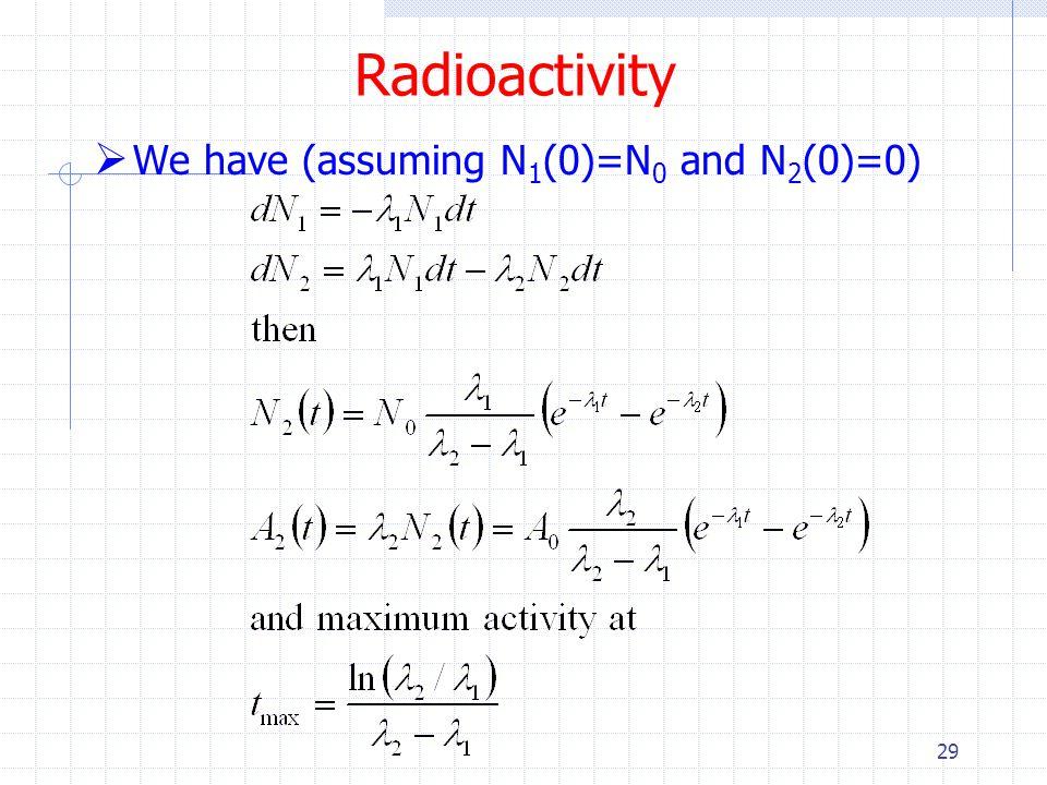 Radioactivity We have (assuming N1(0)=N0 and N2(0)=0)