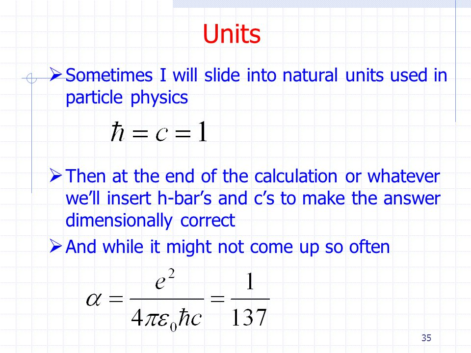 Units Sometimes I will slide into natural units used in particle physics.