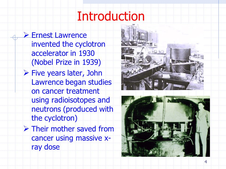 Introduction Ernest Lawrence invented the cyclotron accelerator in 1930 (Nobel Prize in 1939)