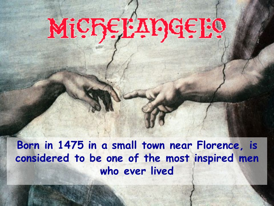 Born in 1475 in a small town near Florence, is considered to be one of the most inspired men who ever lived