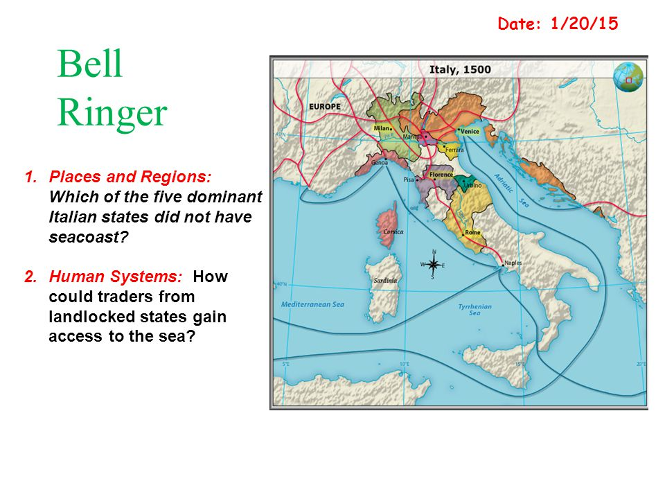 Date: 1/20/15 Bell Ringer. Places and Regions: Which of the five dominant Italian states did not have seacoast