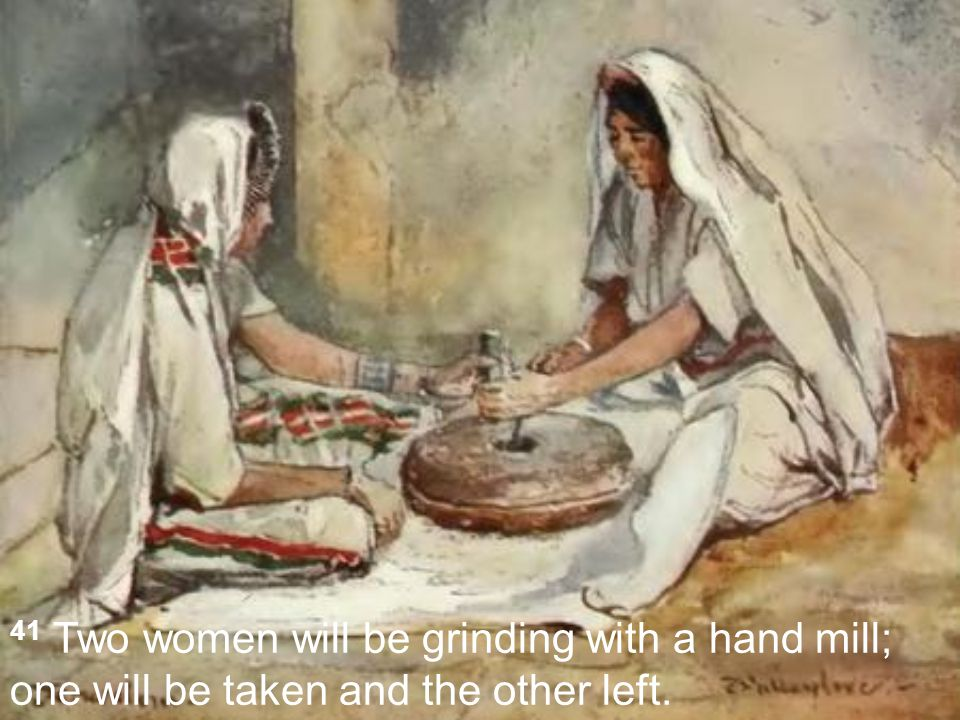 41 Two women will be grinding with a hand mill; one will be taken and the other left.