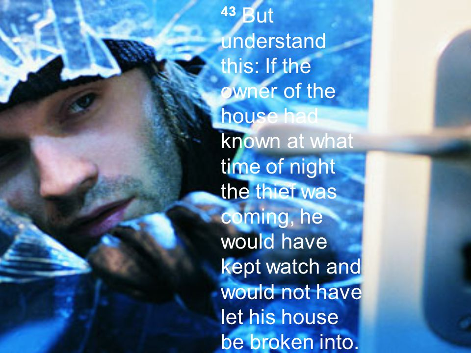 43 But understand this: If the owner of the house had known at what time of night the thief was coming, he would have kept watch and would not have let his house be broken into.