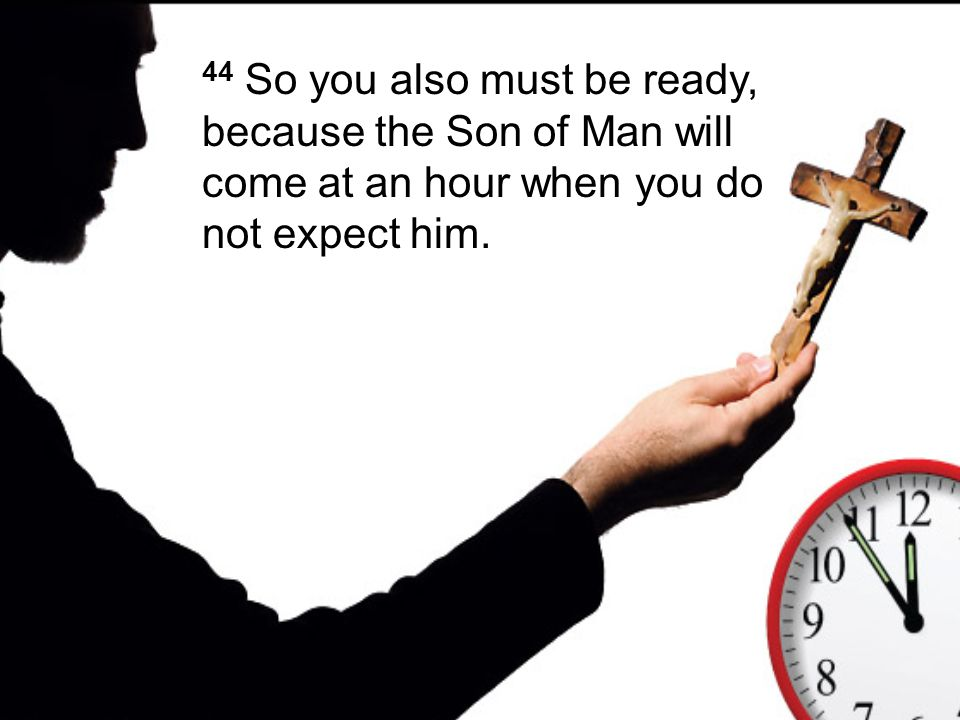 44 So you also must be ready, because the Son of Man will come at an hour when you do not expect him.