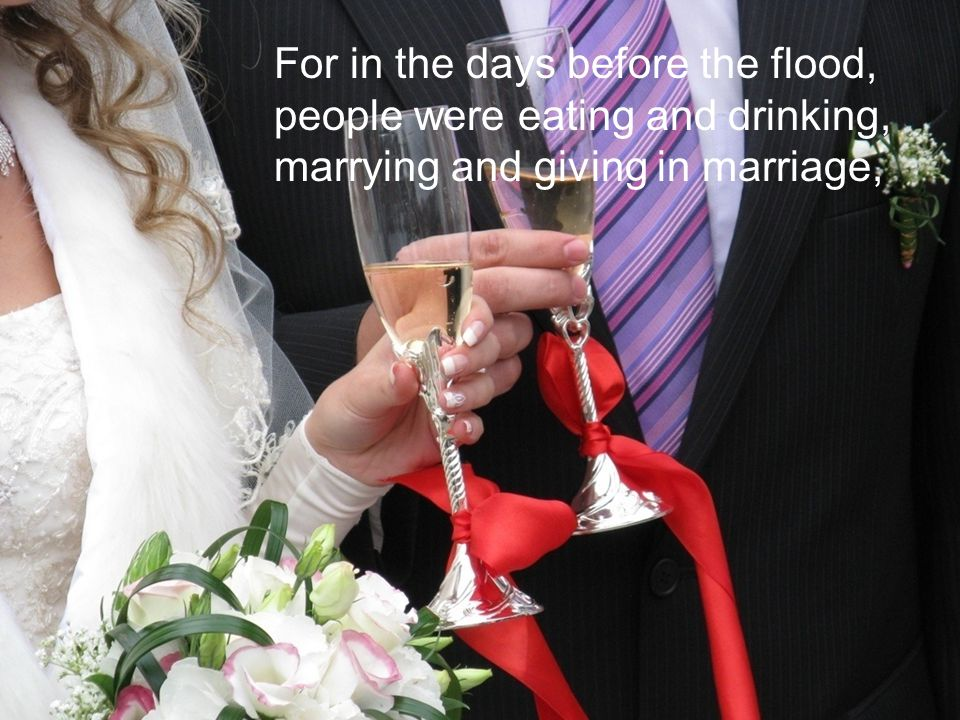 For in the days before the flood, people were eating and drinking, marrying and giving in marriage,