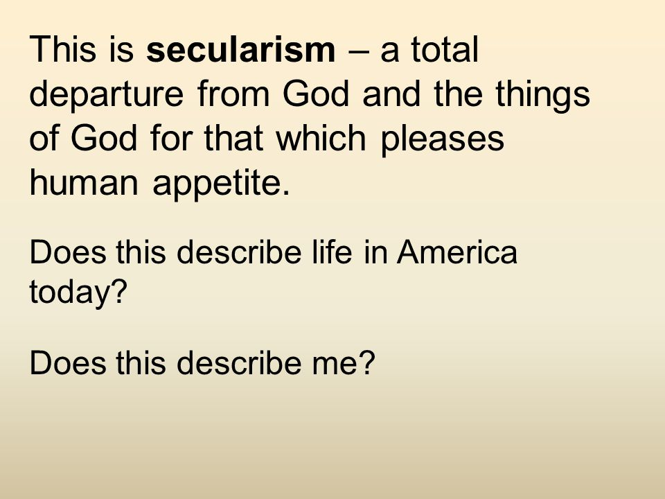This is secularism – a total departure from God and the things of God for that which pleases human appetite.