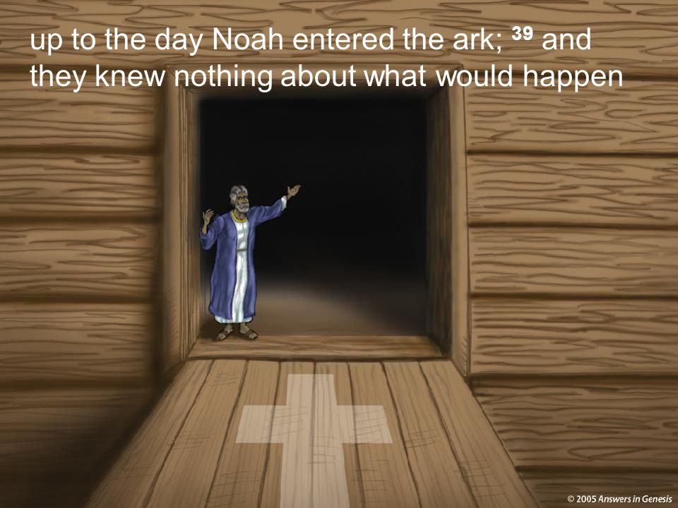 up to the day Noah entered the ark; 39 and they knew nothing about what would happen