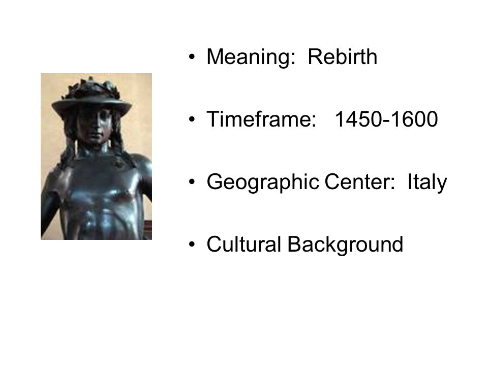 Meaning: Rebirth Timeframe: 1450-1600 Geographic Center: Italy Cultural Background