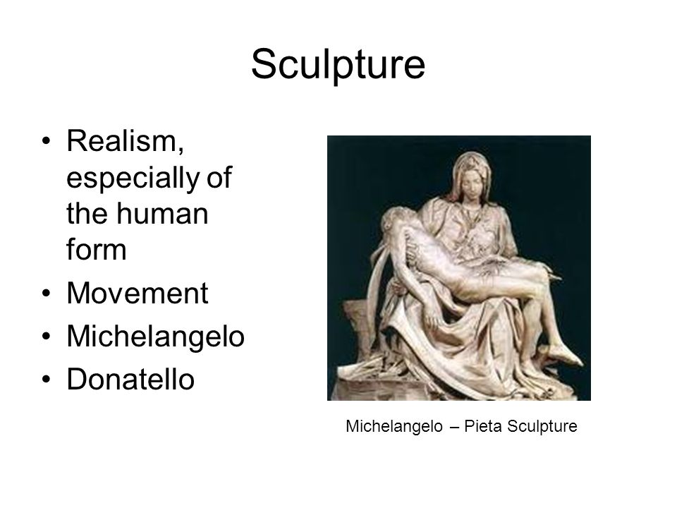 Sculpture Realism, especially of the human form Movement Michelangelo