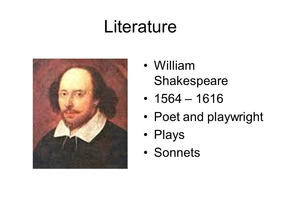Literature William Shakespeare 1564 – 1616 Poet and playwright Plays