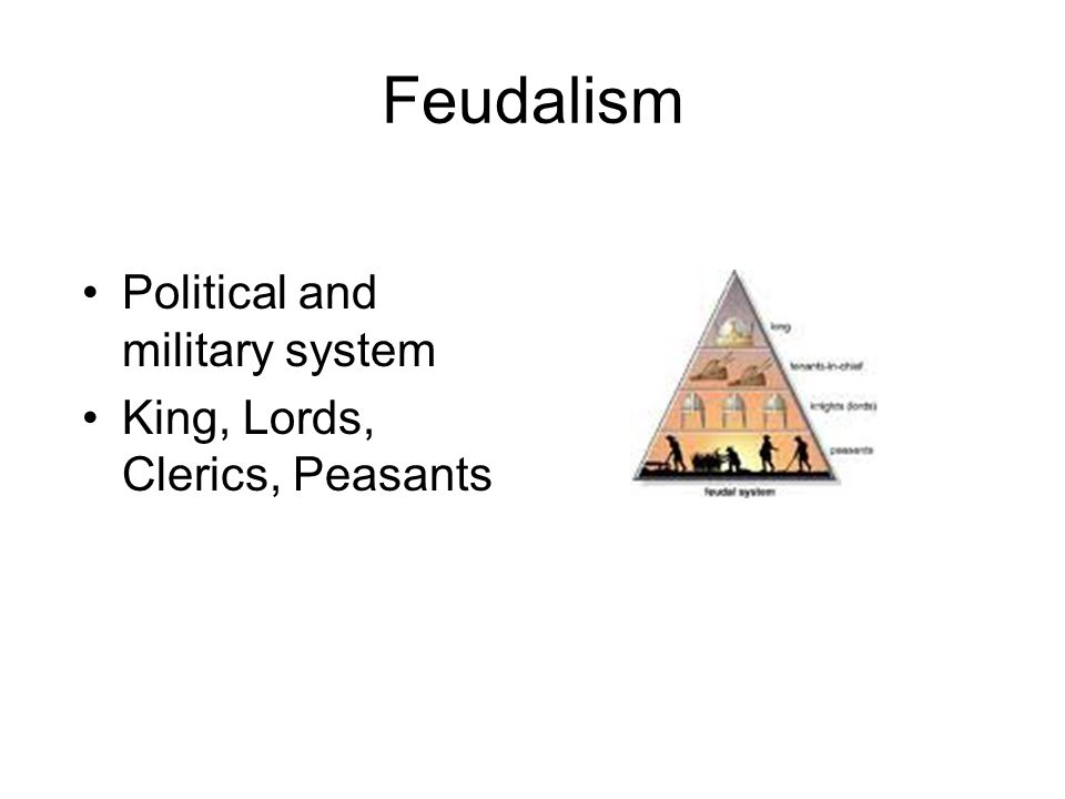 Feudalism Political and military system King, Lords, Clerics, Peasants