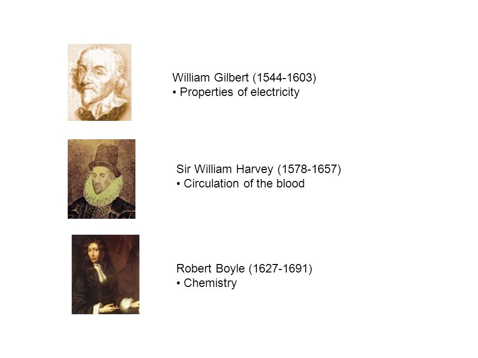 William Gilbert (1544-1603) Properties of electricity. Sir William Harvey (1578-1657) Circulation of the blood.