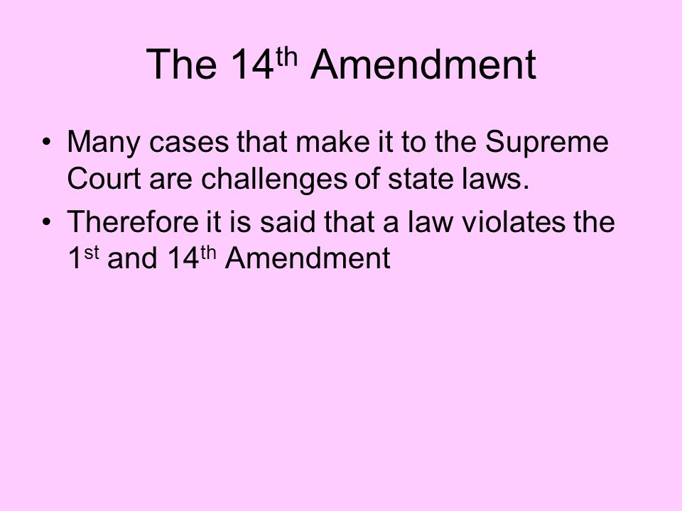 The 14th Amendment Many cases that make it to the Supreme Court are challenges of state laws.