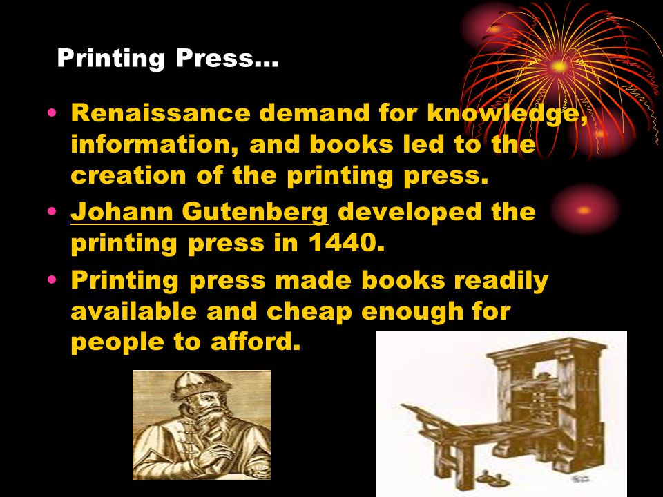 Printing Press… Renaissance demand for knowledge, information, and books led to the creation of the printing press.