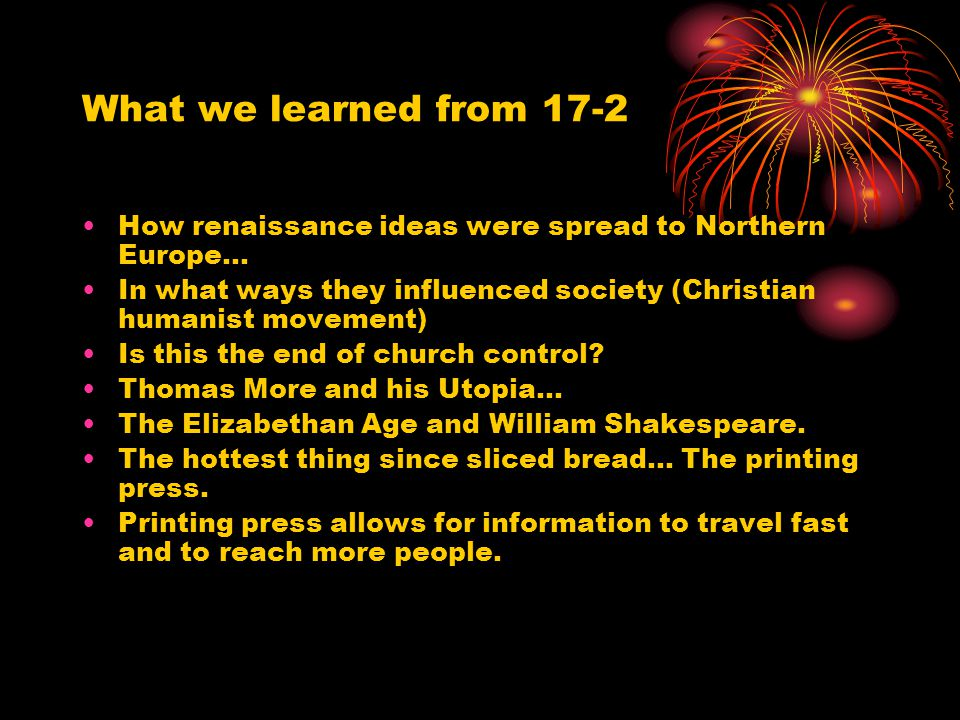 What we learned from 17-2 How renaissance ideas were spread to Northern Europe… In what ways they influenced society (Christian humanist movement)