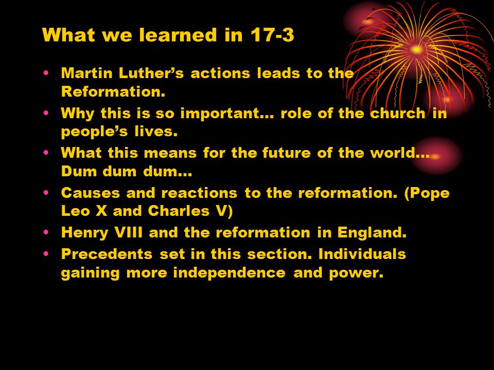 What we learned in 17-3 Martin Luther's actions leads to the Reformation. Why this is so important… role of the church in people's lives.