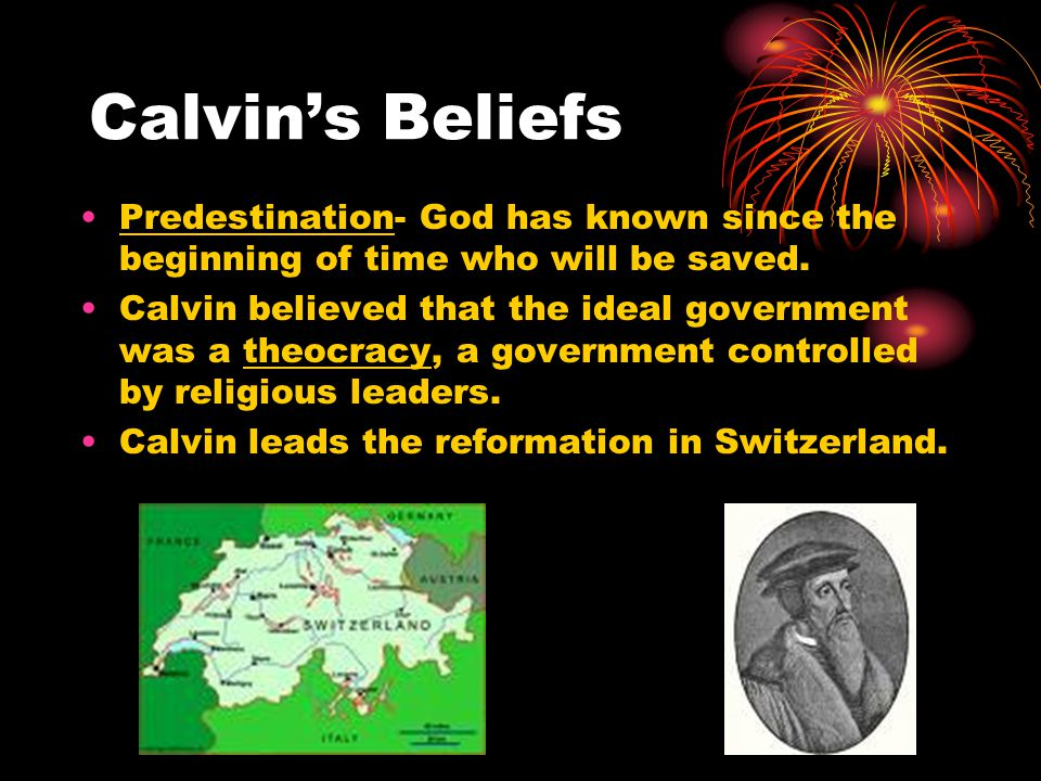 Calvin's Beliefs Predestination- God has known since the beginning of time who will be saved.