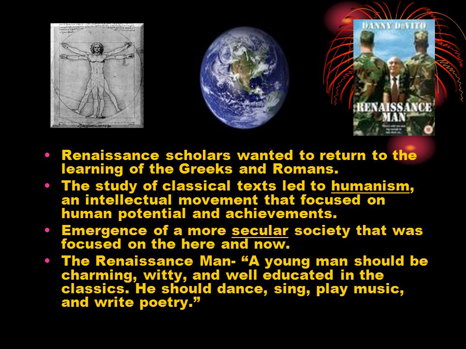 Renaissance scholars wanted to return to the learning of the Greeks and Romans.