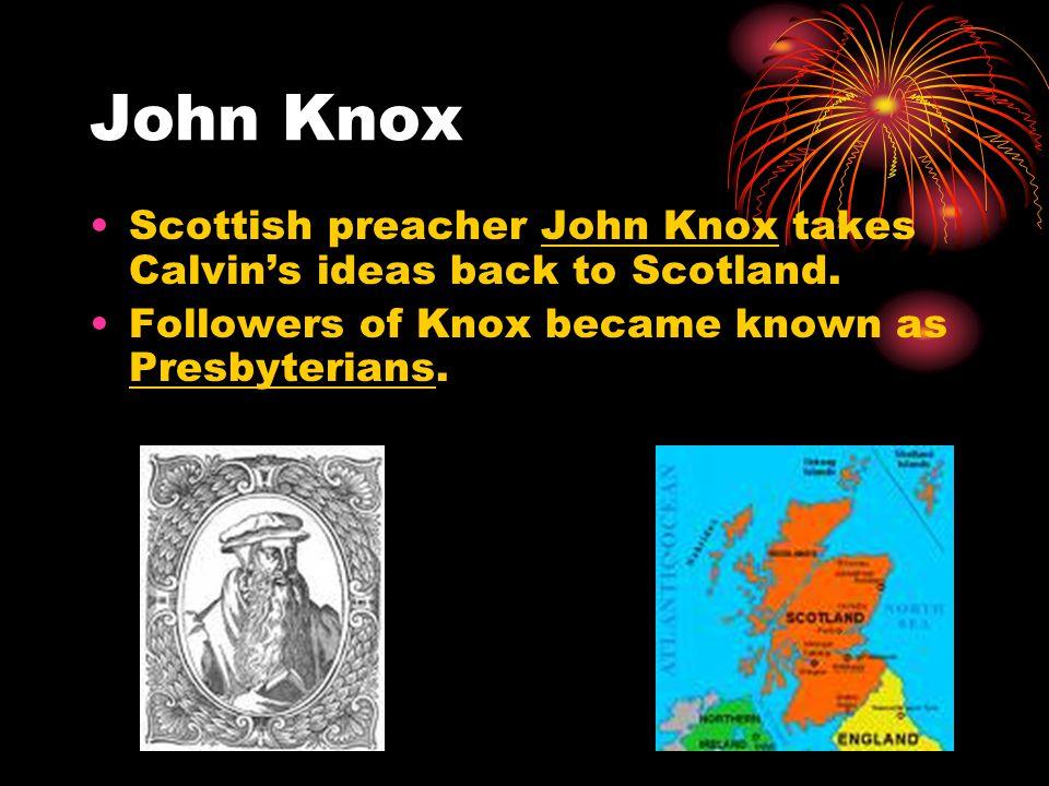 John Knox Scottish preacher John Knox takes Calvin's ideas back to Scotland.