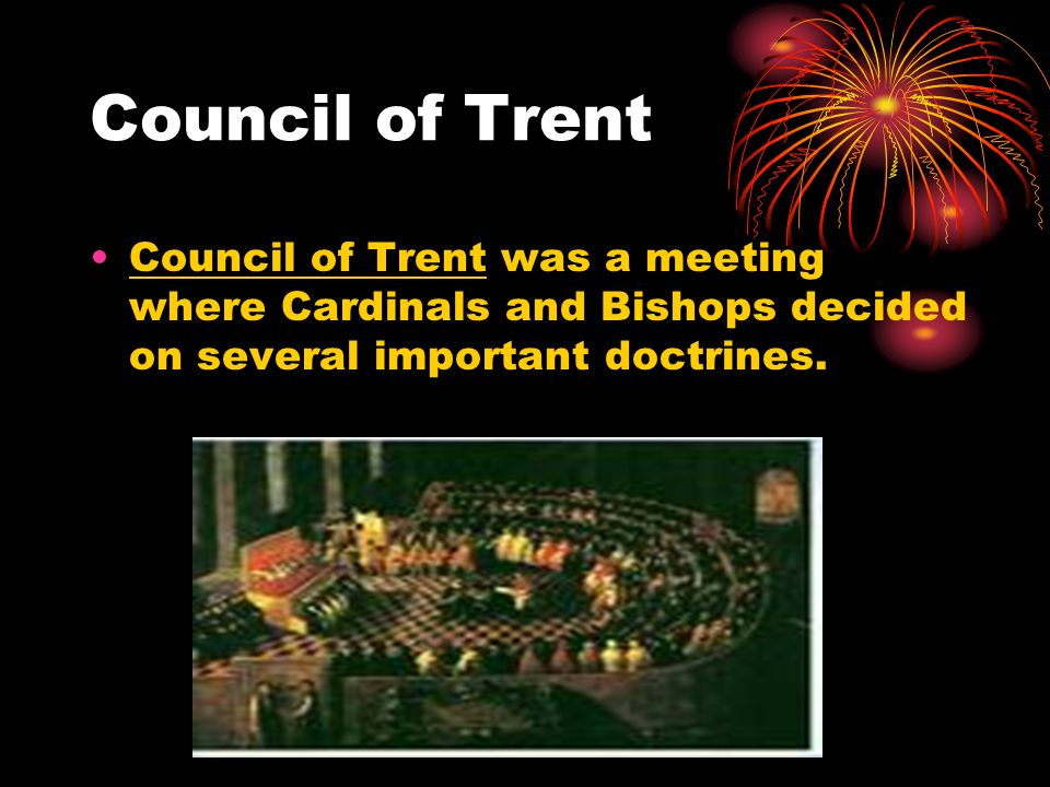 Council of Trent Council of Trent was a meeting where Cardinals and Bishops decided on several important doctrines.