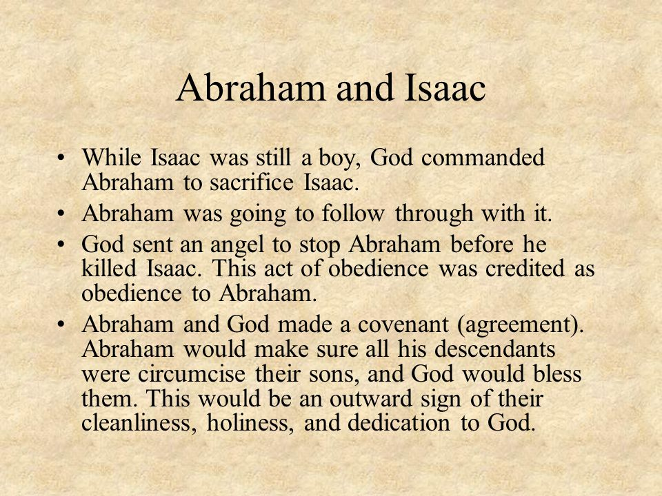 Abraham and Isaac While Isaac was still a boy, God commanded Abraham to sacrifice Isaac. Abraham was going to follow through with it.