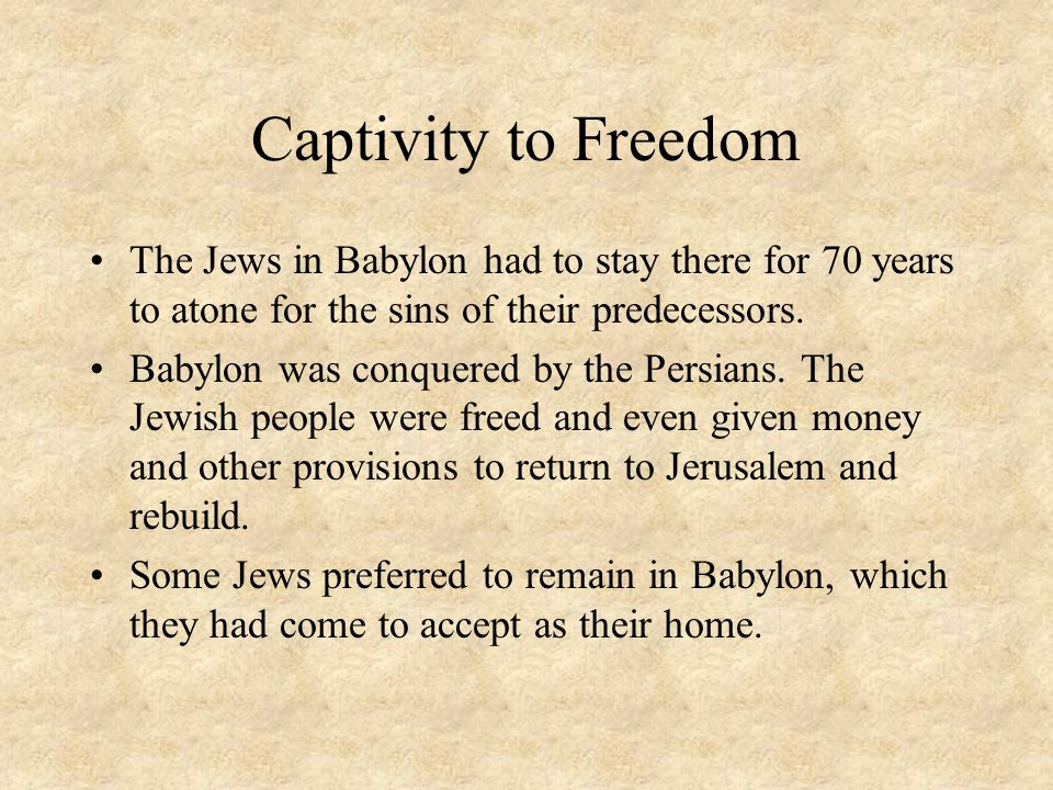 Captivity to Freedom The Jews in Babylon had to stay there for 70 years to atone for the sins of their predecessors.