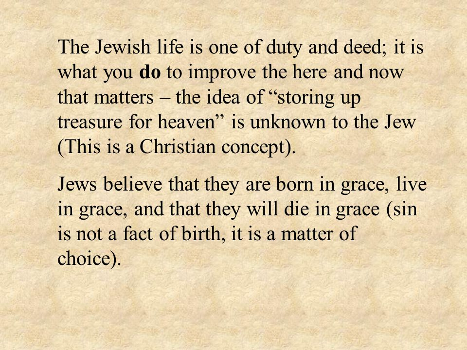 The Jewish life is one of duty and deed; it is what you do to improve the here and now that matters – the idea of storing up treasure for heaven is unknown to the Jew (This is a Christian concept).